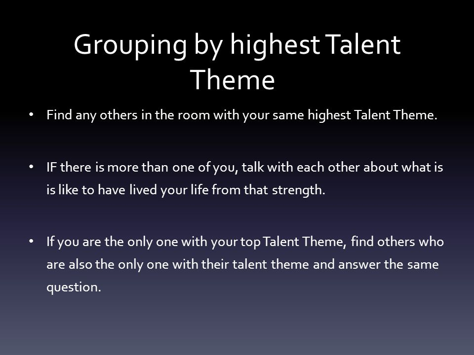 Grouping by highest Talent Theme Find any others in the room with your same highest Talent Theme. IF there is more than one of you, talk with each oth