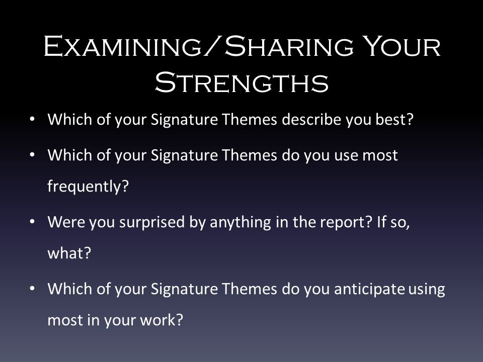Examining/Sharing Your Strengths Which of your Signature Themes describe you best? Which of your Signature Themes do you use most frequently? Were you