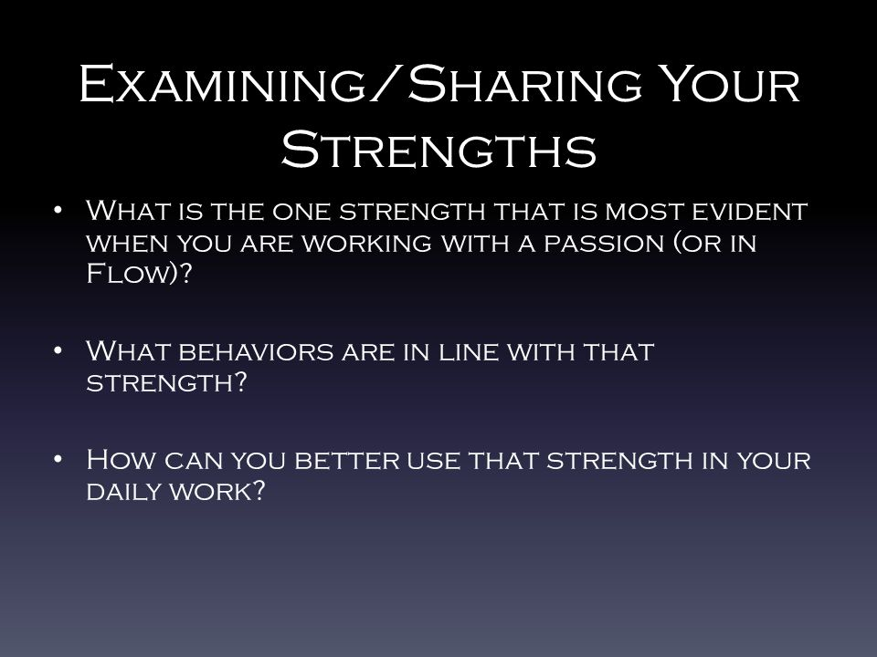 Examining/Sharing Your Strengths What is the one strength that is most evident when you are working with a passion (or in Flow).