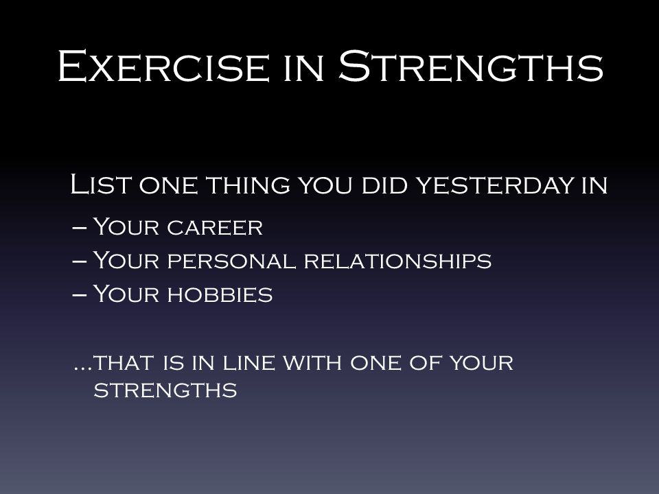 Exercise in Strengths List one thing you did yesterday in – Your career – Your personal relationships – Your hobbies...that is in line with one of your strengths