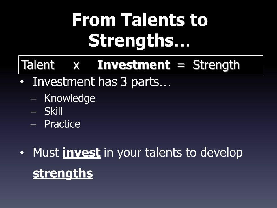 From Talents to Strengths … Investment has 3 parts … – Knowledge – Skill – Practice Must invest in your talents to develop strengths Talent x Investme