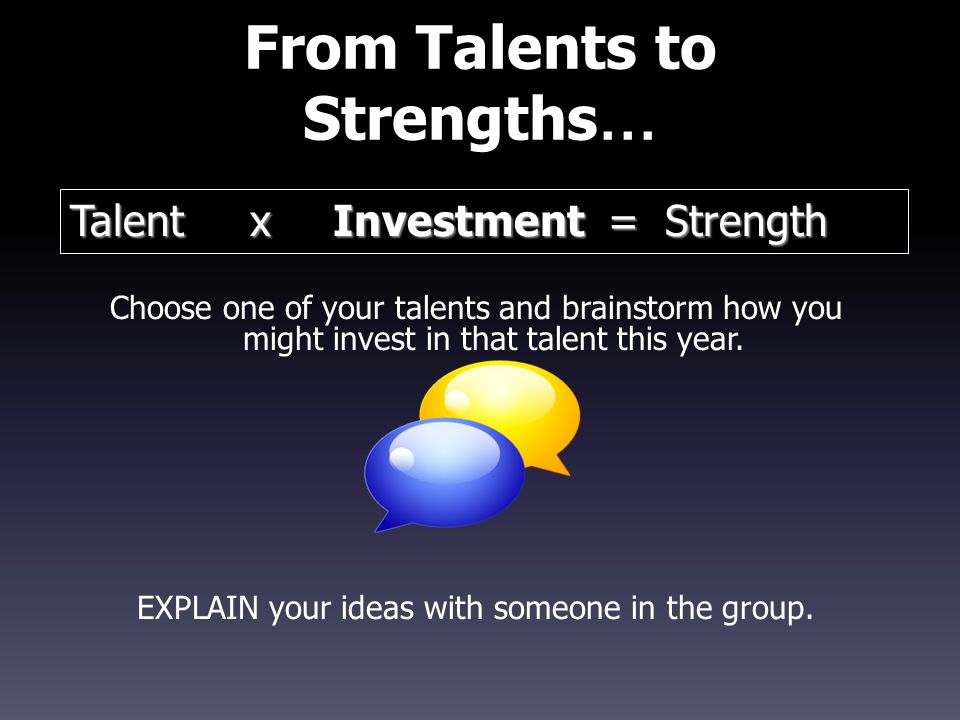 From Talents to Strengths … Choose one of your talents and brainstorm how you might invest in that talent this year. EXPLAIN your ideas with someone i