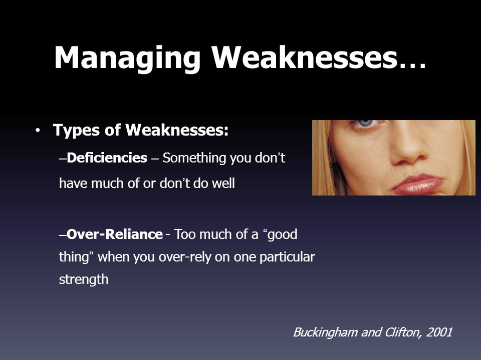"Managing Weaknesses … Types of Weaknesses: – Deficiencies – Something you don ' t have much of or don ' t do well – Over-Reliance - Too much of a "" go"