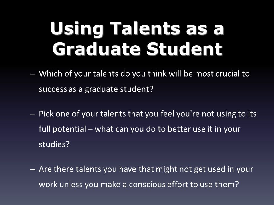 Using Talents as a Graduate Student – Which of your talents do you think will be most crucial to success as a graduate student.