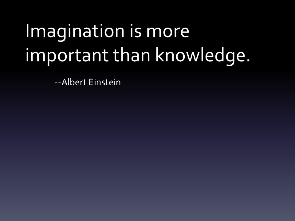Imagination is more important than knowledge. --Albert Einstein