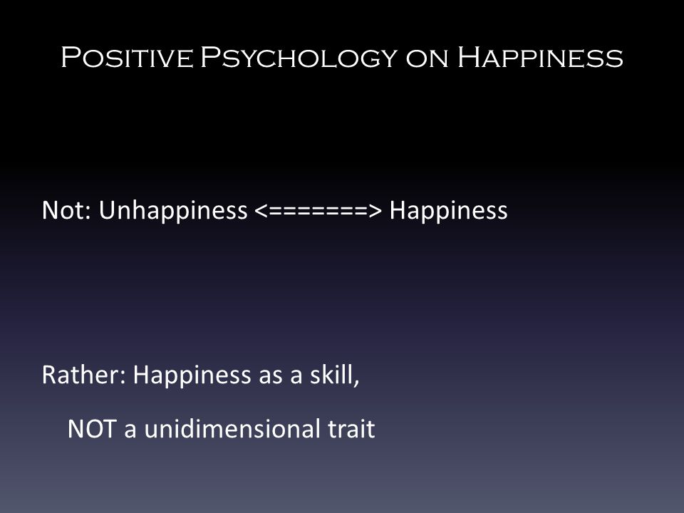Positive Psychology on Happiness Not: Unhappiness Happiness Rather: Happiness as a skill, NOT a unidimensional trait