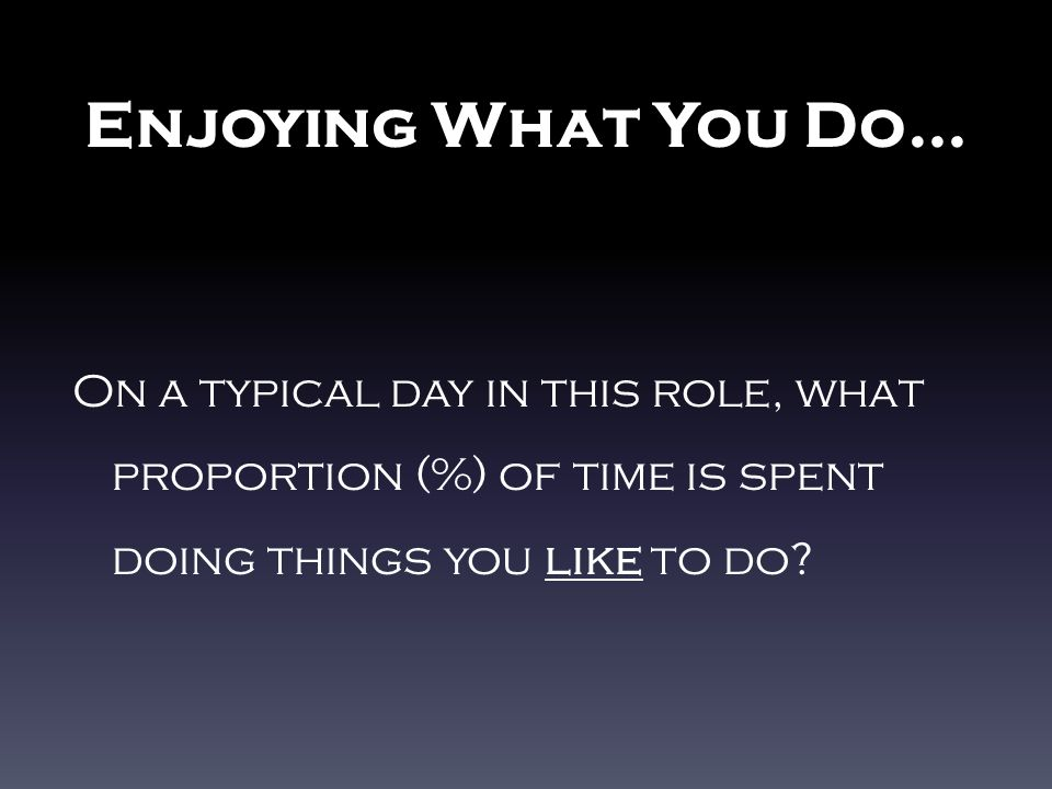 Enjoying What You Do… On a typical day in this role, what proportion (%) of time is spent doing things you like to do