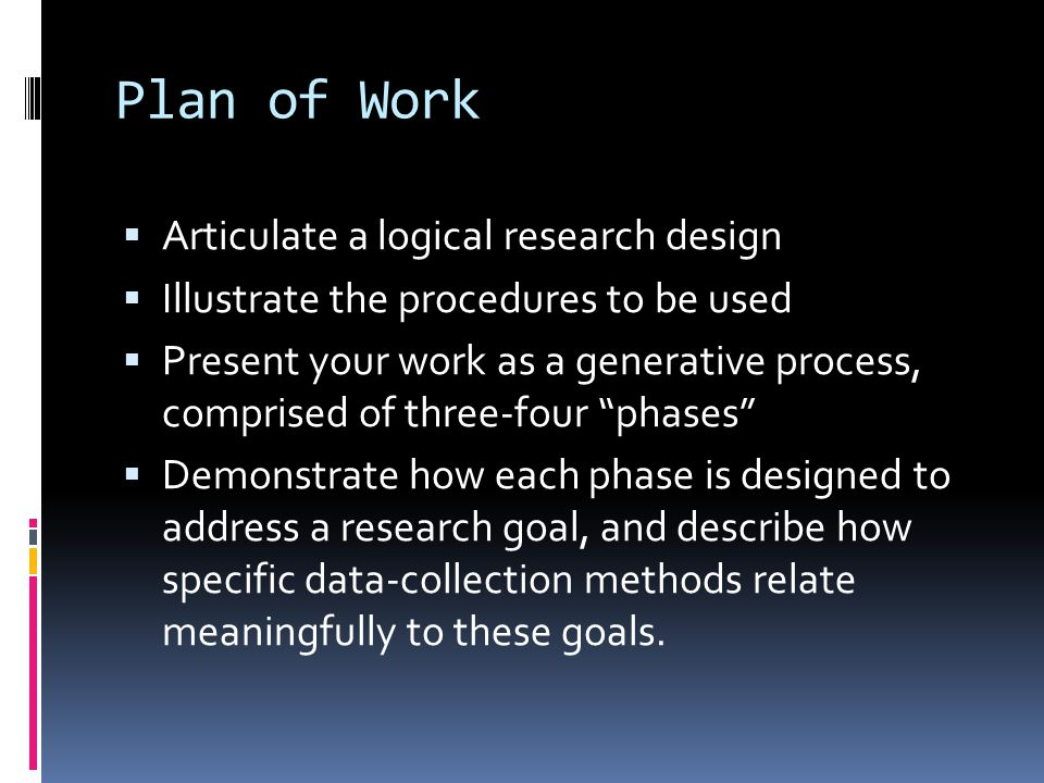 Plan of Work  Articulate a logical research design  Illustrate the procedures to be used  Present your work as a generative process, comprised of three-four phases  Demonstrate how each phase is designed to address a research goal, and describe how specific data-collection methods relate meaningfully to these goals.