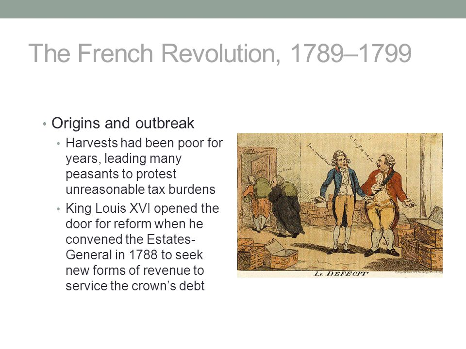 The French Revolution, 1789–1799 Origins and outbreak Harvests had been poor for years, leading many peasants to protest unreasonable tax burdens King Louis XVI opened the door for reform when he convened the Estates- General in 1788 to seek new forms of revenue to service the crown's debt