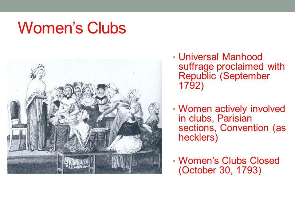 Women's Clubs Universal Manhood suffrage proclaimed with Republic (September 1792) Women actively involved in clubs, Parisian sections, Convention (as hecklers) Women's Clubs Closed (October 30, 1793)