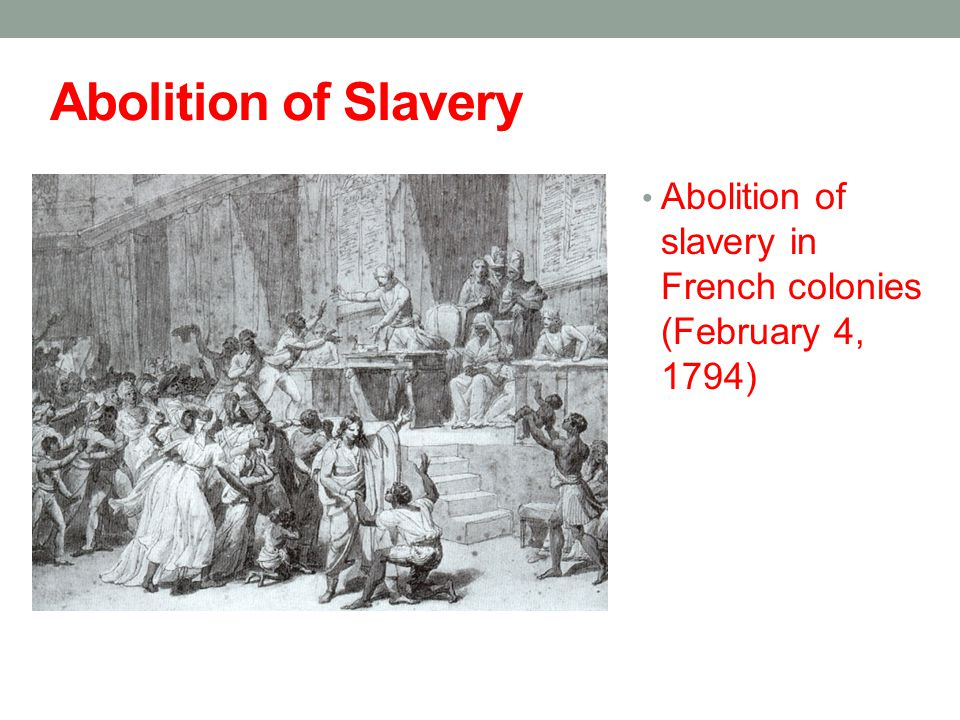 Abolition of Slavery Abolition of slavery in French colonies (February 4, 1794)