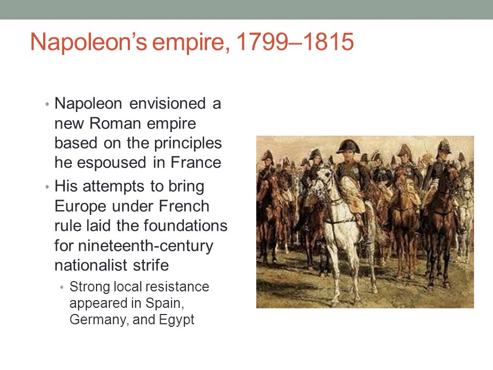Napoleon's empire, 1799–1815 Napoleon envisioned a new Roman empire based on the principles he espoused in France His attempts to bring Europe under French rule laid the foundations for nineteenth-century nationalist strife Strong local resistance appeared in Spain, Germany, and Egypt
