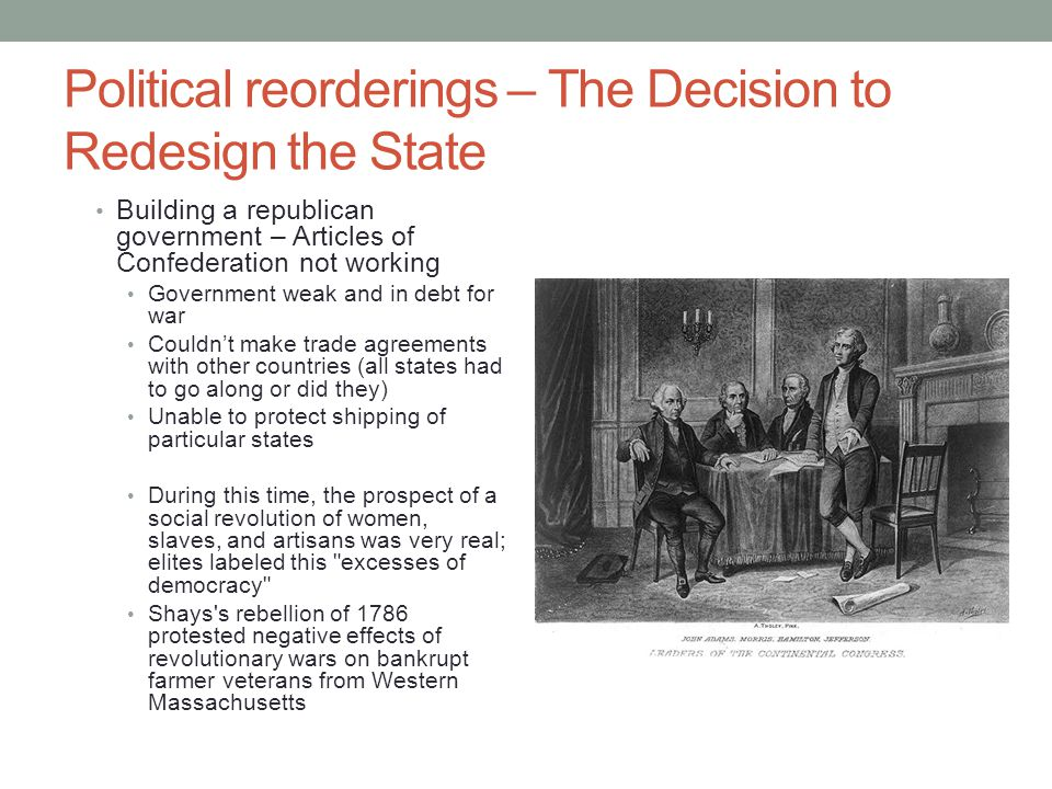 Political reorderings – The Decision to Redesign the State Building a republican government – Articles of Confederation not working Government weak and in debt for war Couldn't make trade agreements with other countries (all states had to go along or did they) Unable to protect shipping of particular states During this time, the prospect of a social revolution of women, slaves, and artisans was very real; elites labeled this excesses of democracy Shays s rebellion of 1786 protested negative effects of revolutionary wars on bankrupt farmer veterans from Western Massachusetts