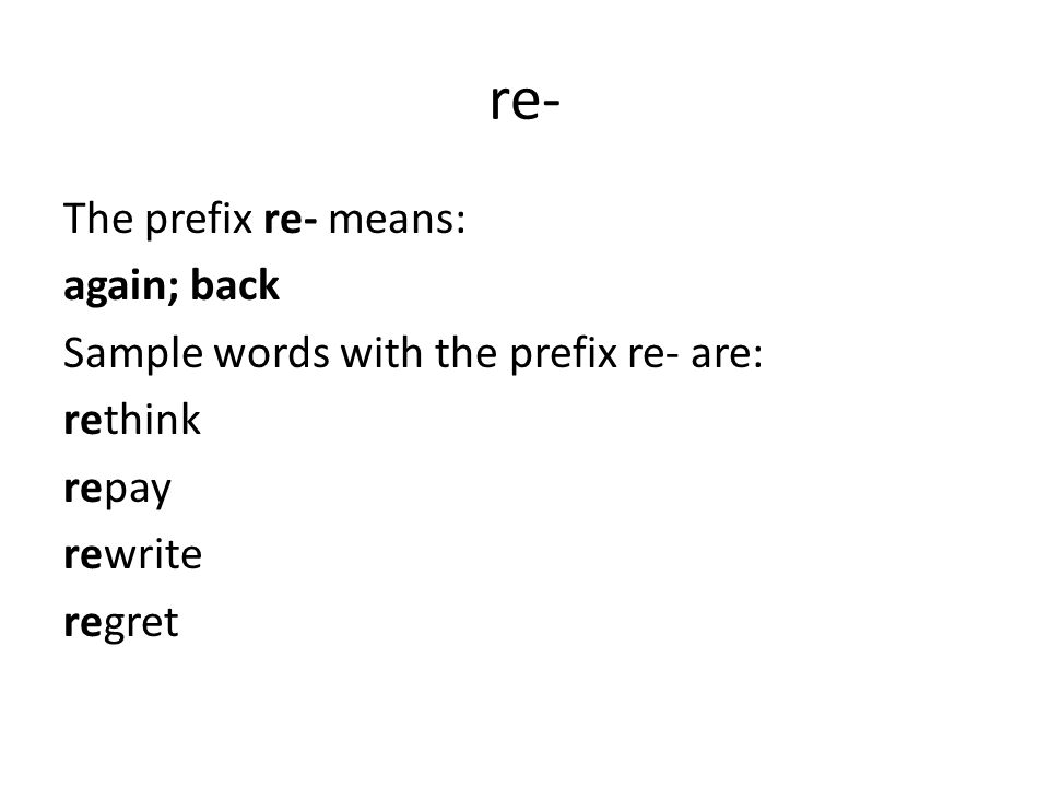 re- The prefix re- means: again; back Sample words with the prefix re- are: rethink repay rewrite regret