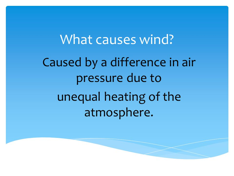What causes wind? Caused by a difference in air pressure due to unequal heating of the atmosphere.