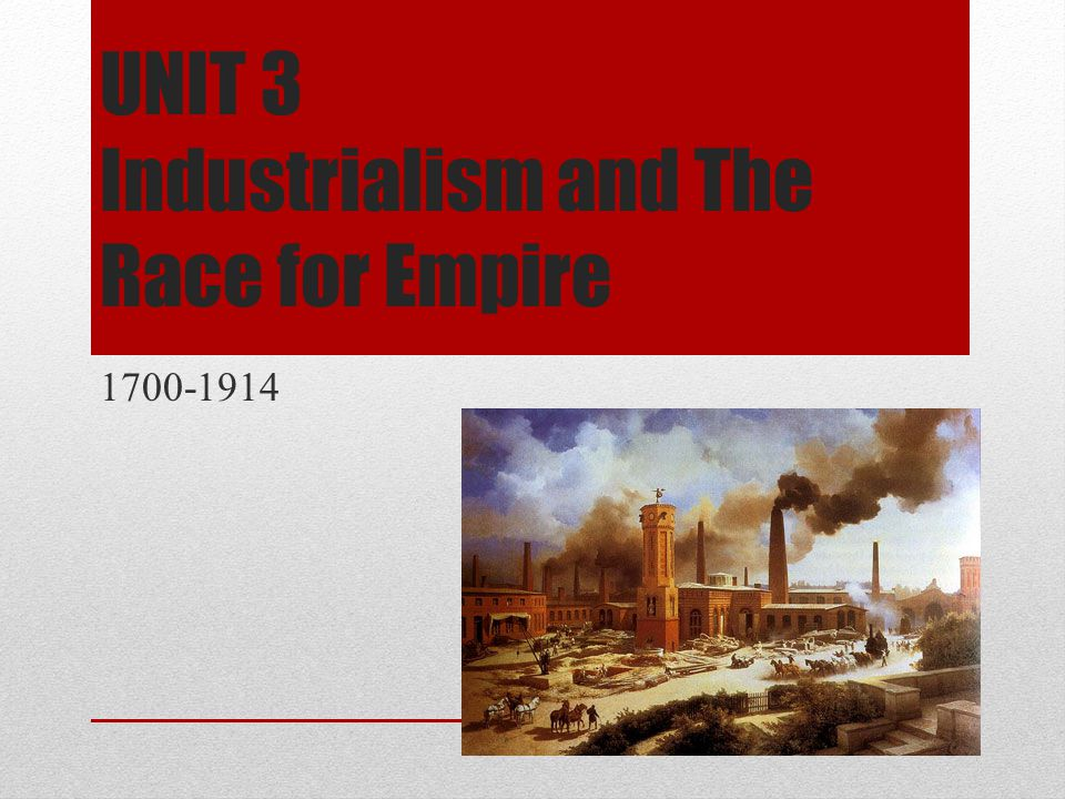 UNIT 3 Industrialism and The Race for Empire 1700-1914