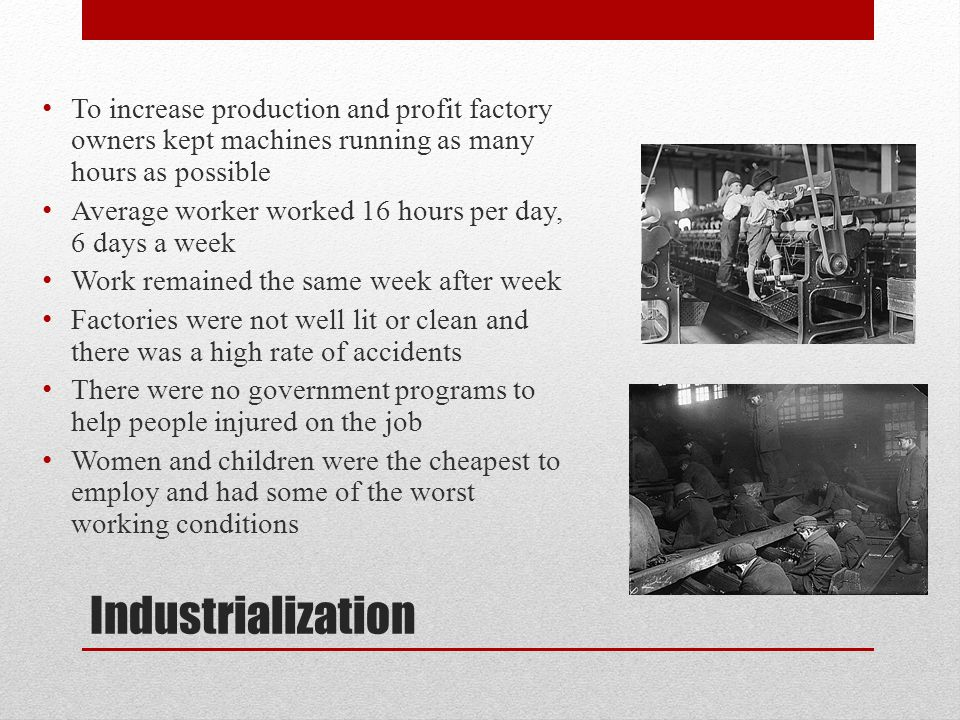 Industrialization To increase production and profit factory owners kept machines running as many hours as possible Average worker worked 16 hours per