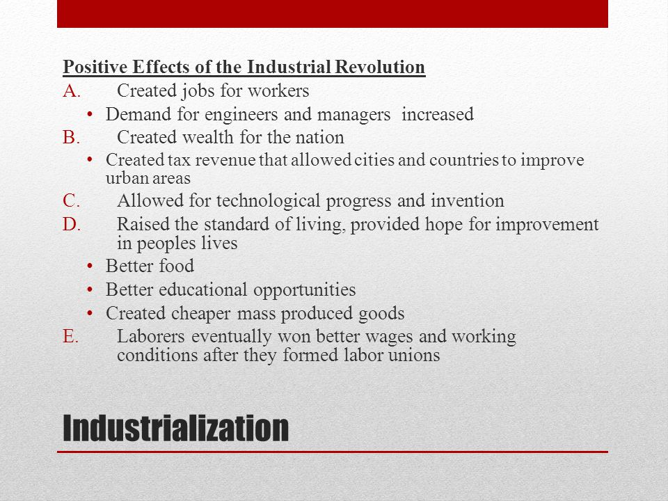 Industrialization Positive Effects of the Industrial Revolution A.Created jobs for workers Demand for engineers and managers increased B.Created wealt