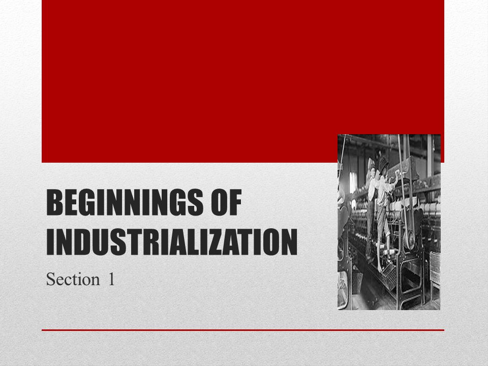 BEGINNINGS OF INDUSTRIALIZATION Section 1