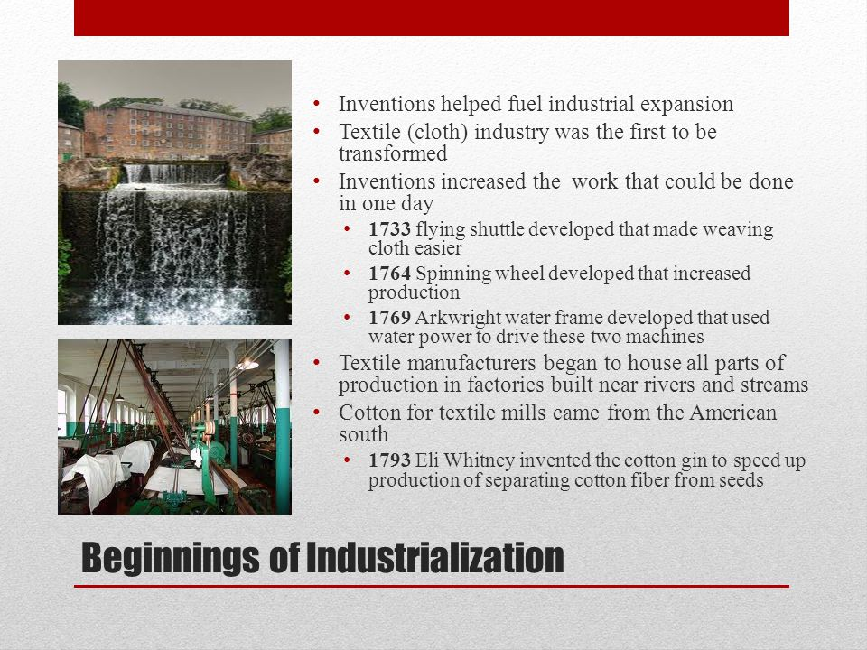 Beginnings of Industrialization Inventions helped fuel industrial expansion Textile (cloth) industry was the first to be transformed Inventions increa
