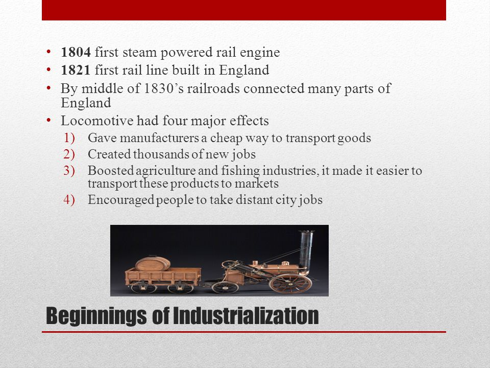 Beginnings of Industrialization 1804 first steam powered rail engine 1821 first rail line built in England By middle of 1830's railroads connected man