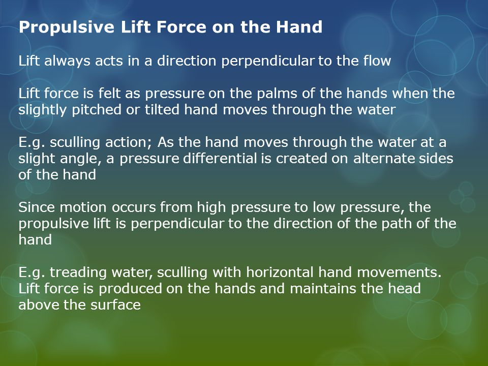 Propulsive Lift Force on the Hand Lift always acts in a direction perpendicular to the flow Lift force is felt as pressure on the palms of the hands when the slightly pitched or tilted hand moves through the water E.g.