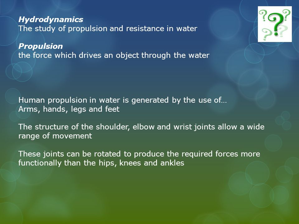 Hydrodynamics The study of propulsion and resistance in water Propulsion the force which drives an object through the water Human propulsion in water is generated by the use of… Arms, hands, legs and feet The structure of the shoulder, elbow and wrist joints allow a wide range of movement These joints can be rotated to produce the required forces more functionally than the hips, knees and ankles