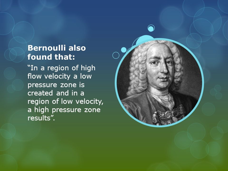 Bernoulli also found that: In a region of high flow velocity a low pressure zone is created and in a region of low velocity, a high pressure zone results .