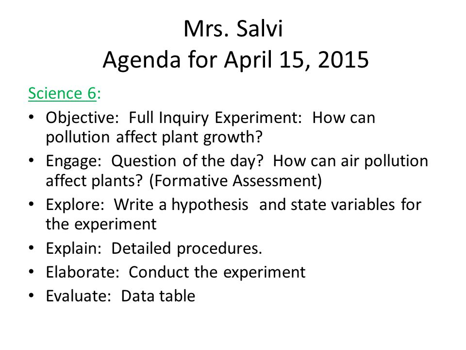 Mrs. Salvi Agenda for April 15, 2015 Science 6: Objective: Full Inquiry Experiment: How can pollution affect plant growth? Engage: Question of the day