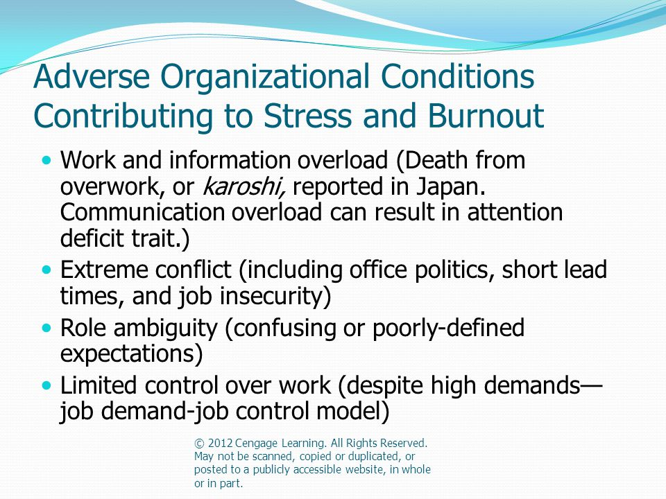 Adverse Organizational Conditions Contributing to Stress and Burnout Work and information overload (Death from overwork, or karoshi, reported in Japan.