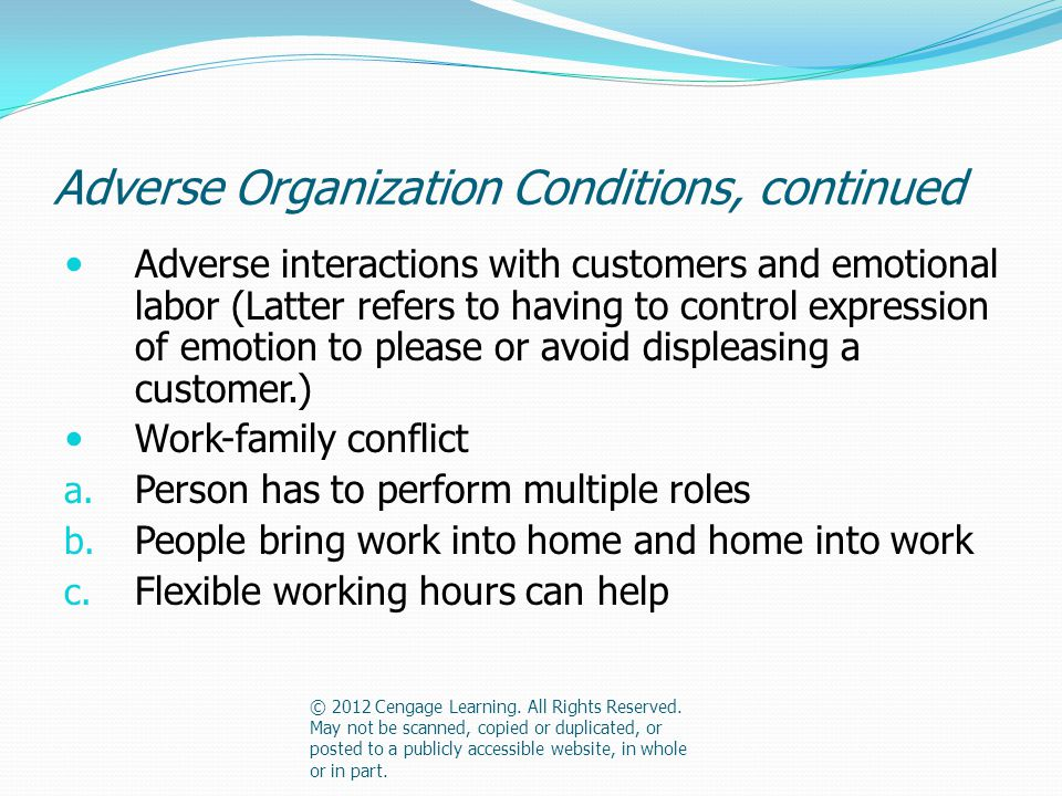 Adverse Organization Conditions, continued Adverse interactions with customers and emotional labor (Latter refers to having to control expression of emotion to please or avoid displeasing a customer.) Work-family conflict a.