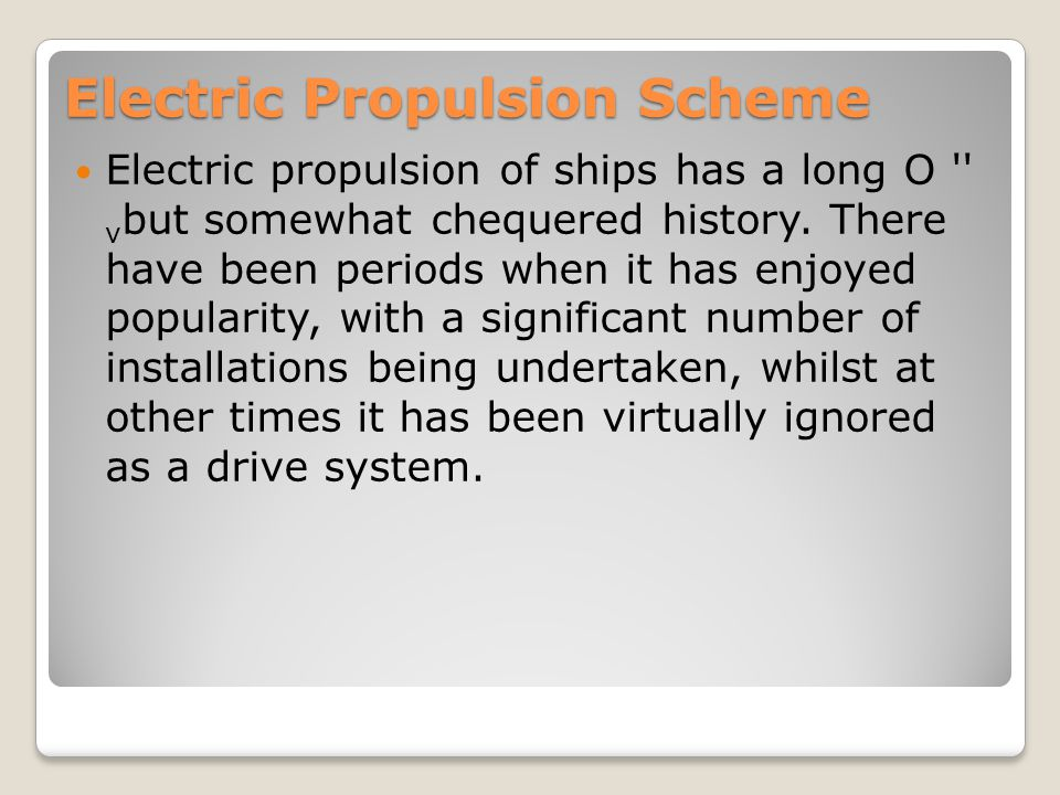 Electric Propulsion Scheme Electric propulsion of ships has a long O '' v but somewhat chequered history. There have been periods when it has enjoyed
