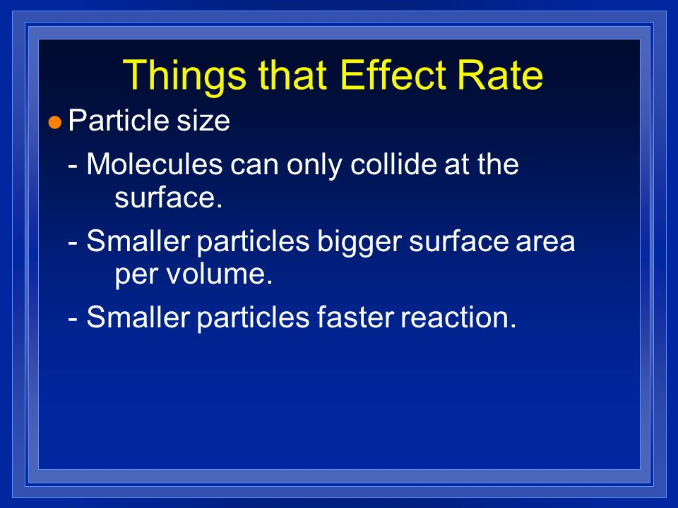 Things that Effect Rate Particle size - Molecules can only collide at the surface.