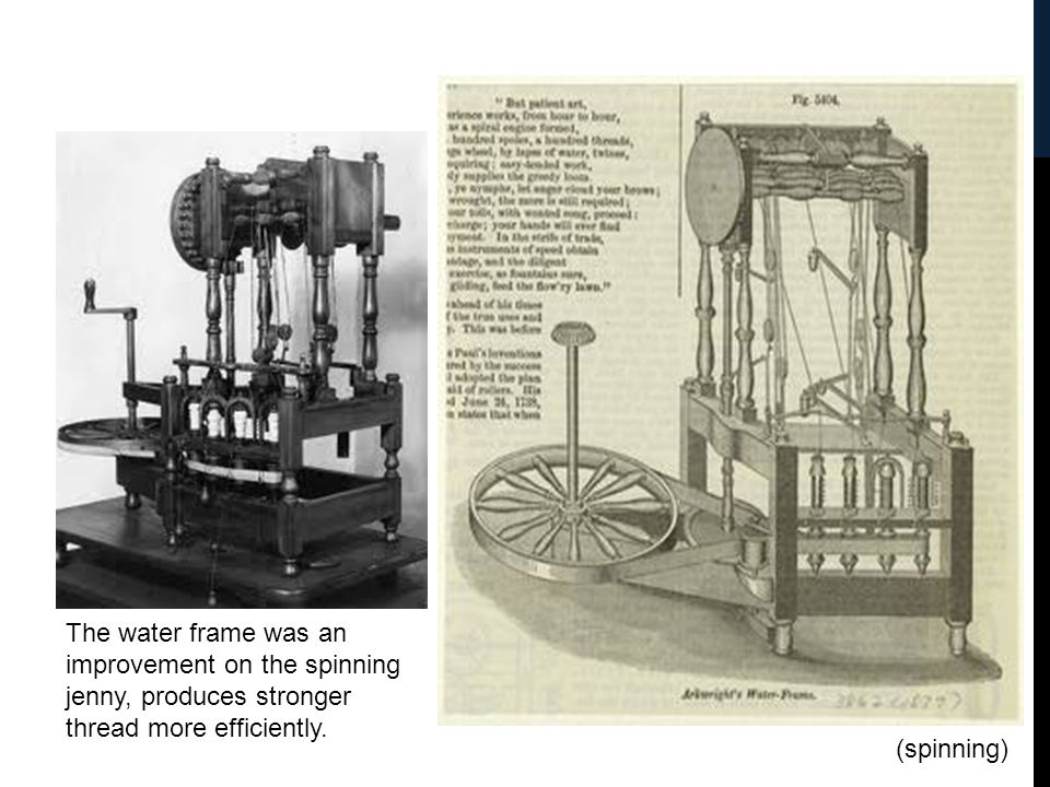 The water frame was an improvement on the spinning jenny, produces stronger thread more efficiently. (spinning)