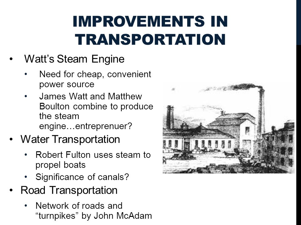 IMPROVEMENTS IN TRANSPORTATION Watt's Steam Engine Need for cheap, convenient power source James Watt and Matthew Boulton combine to produce the steam engine…entreprenuer.