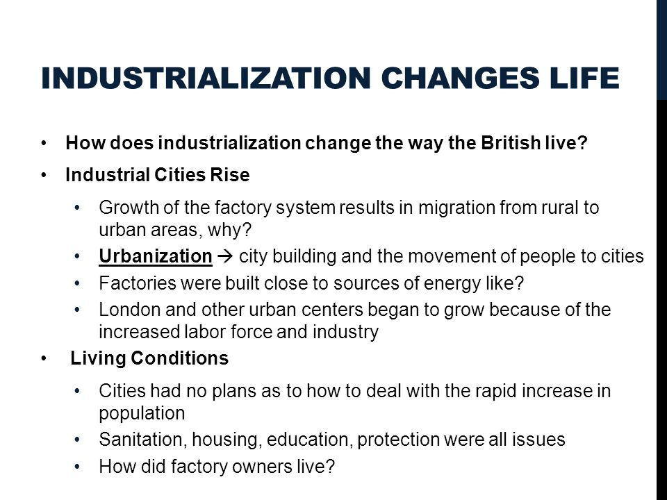 INDUSTRIALIZATION CHANGES LIFE How does industrialization change the way the British live? Industrial Cities Rise Growth of the factory system results