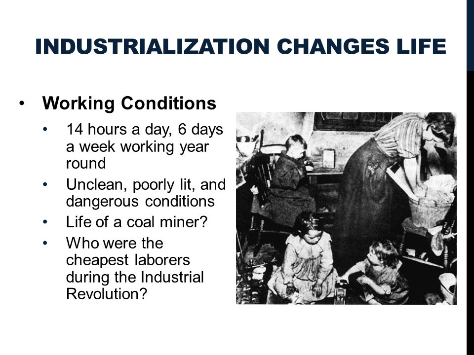 INDUSTRIALIZATION CHANGES LIFE Working Conditions 14 hours a day, 6 days a week working year round Unclean, poorly lit, and dangerous conditions Life of a coal miner.