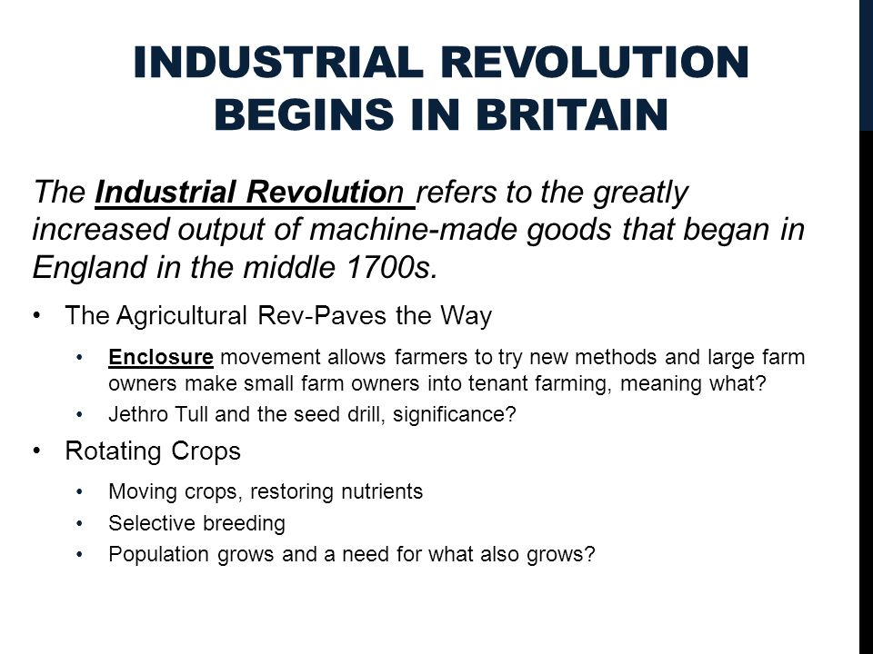 INDUSTRIAL REVOLUTION BEGINS IN BRITAIN The Industrial Revolution refers to the greatly increased output of machine-made goods that began in England in the middle 1700s.