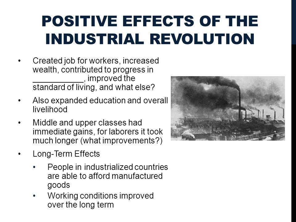 POSITIVE EFFECTS OF THE INDUSTRIAL REVOLUTION Created job for workers, increased wealth, contributed to progress in ___________, improved the standard of living, and what else.