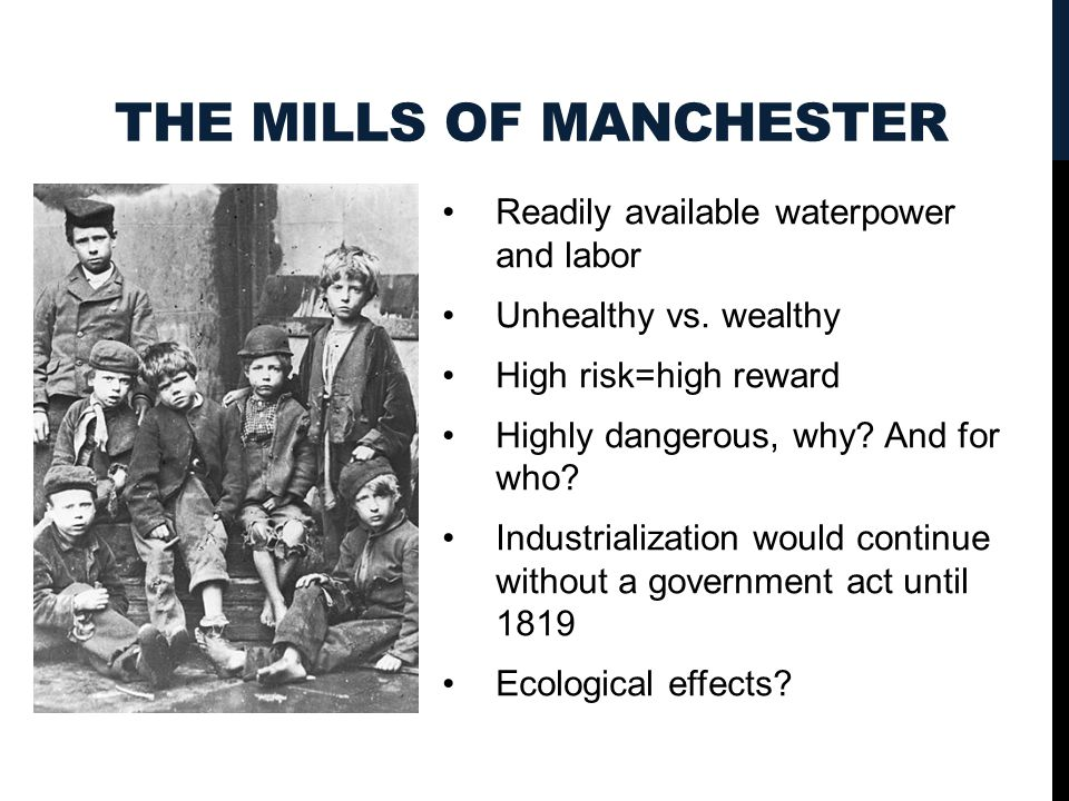 THE MILLS OF MANCHESTER Readily available waterpower and labor Unhealthy vs. wealthy High risk=high reward Highly dangerous, why? And for who? Industr