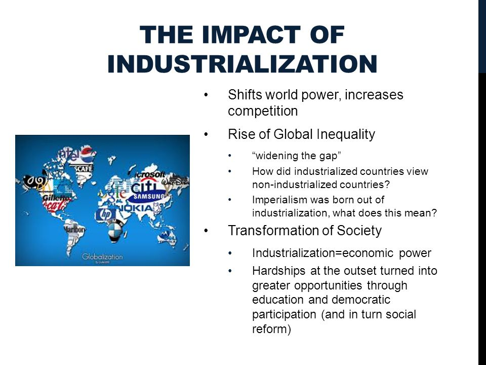 THE IMPACT OF INDUSTRIALIZATION Shifts world power, increases competition Rise of Global Inequality widening the gap How did industrialized countries view non-industrialized countries.