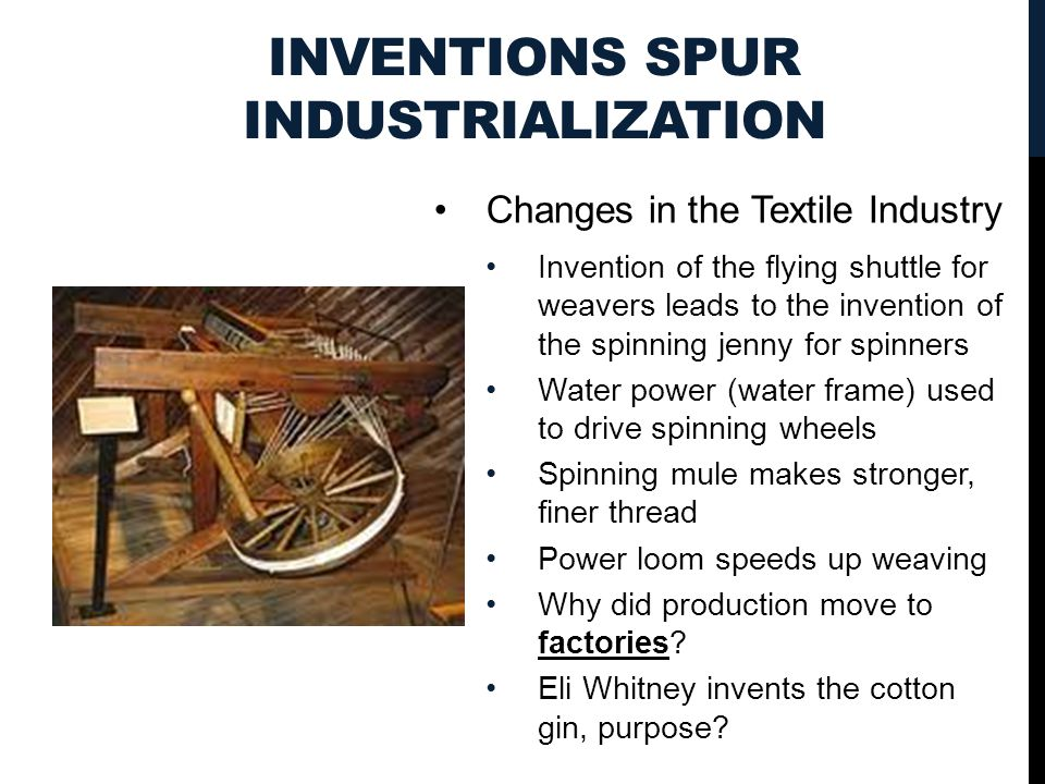 INVENTIONS SPUR INDUSTRIALIZATION Changes in the Textile Industry Invention of the flying shuttle for weavers leads to the invention of the spinning j