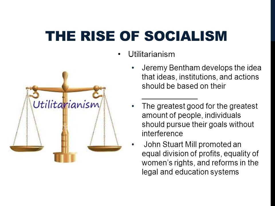THE RISE OF SOCIALISM Utilitarianism Jeremy Bentham develops the idea that ideas, institutions, and actions should be based on their _____________ The greatest good for the greatest amount of people, individuals should pursue their goals without interference John Stuart Mill promoted an equal division of profits, equality of women's rights, and reforms in the legal and education systems