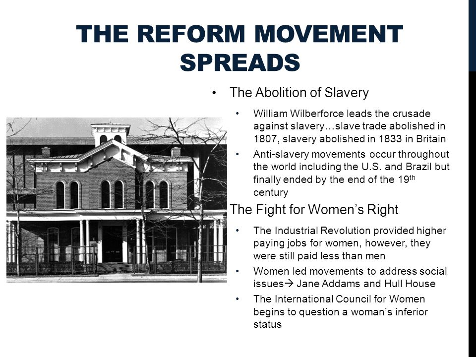 THE REFORM MOVEMENT SPREADS The Abolition of Slavery William Wilberforce leads the crusade against slavery…slave trade abolished in 1807, slavery abolished in 1833 in Britain Anti-slavery movements occur throughout the world including the U.S.