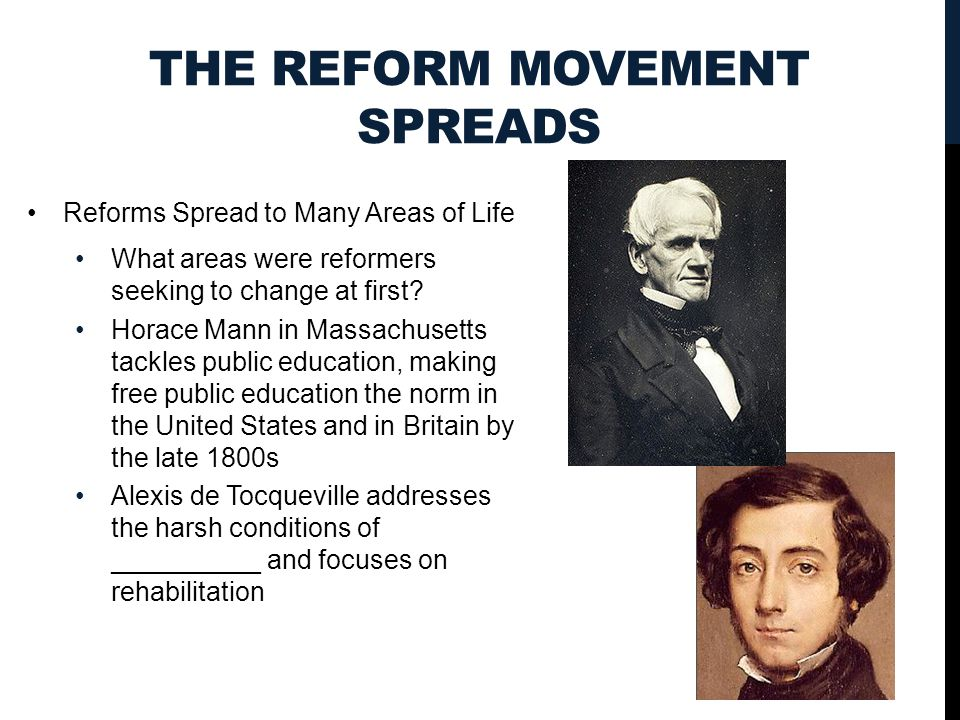 THE REFORM MOVEMENT SPREADS Reforms Spread to Many Areas of Life What areas were reformers seeking to change at first? Horace Mann in Massachusetts ta