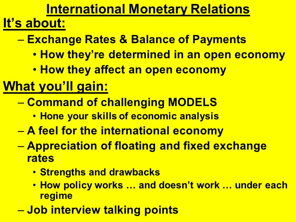 International Monetary Relations It's about: –Exchange Rates & Balance of Payments How they're determined in an open economy How they affect an open economy What you'll gain: –Command of challenging MODELS Hone your skills of economic analysis –A feel for the international economy –Appreciation of floating and fixed exchange rates Strengths and drawbacks How policy works … and doesn't work … under each regime –Job interview talking points
