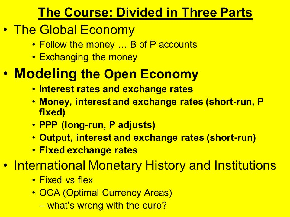 The Course: Divided in Three Parts The Global Economy Follow the money … B of P accounts Exchanging the money Modeling the Open Economy Interest rates and exchange rates Money, interest and exchange rates (short-run, P fixed) PPP (long-run, P adjusts) Output, interest and exchange rates (short-run) Fixed exchange rates International Monetary History and Institutions Fixed vs flex OCA (Optimal Currency Areas) – what's wrong with the euro