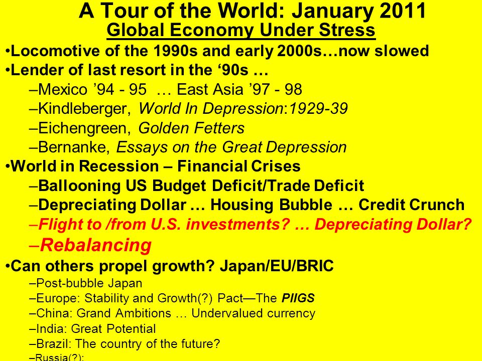 A Tour of the World: January 2011 Global Economy Under Stress Locomotive of the 1990s and early 2000s…now slowed Lender of last resort in the '90s … –Mexico '94 - 95 … East Asia '97 - 98 –Kindleberger, World In Depression:1929-39 –Eichengreen, Golden Fetters –Bernanke, Essays on the Great Depression World in Recession – Financial Crises –Ballooning US Budget Deficit/Trade Deficit –Depreciating Dollar … Housing Bubble … Credit Crunch –Flight to /from U.S.