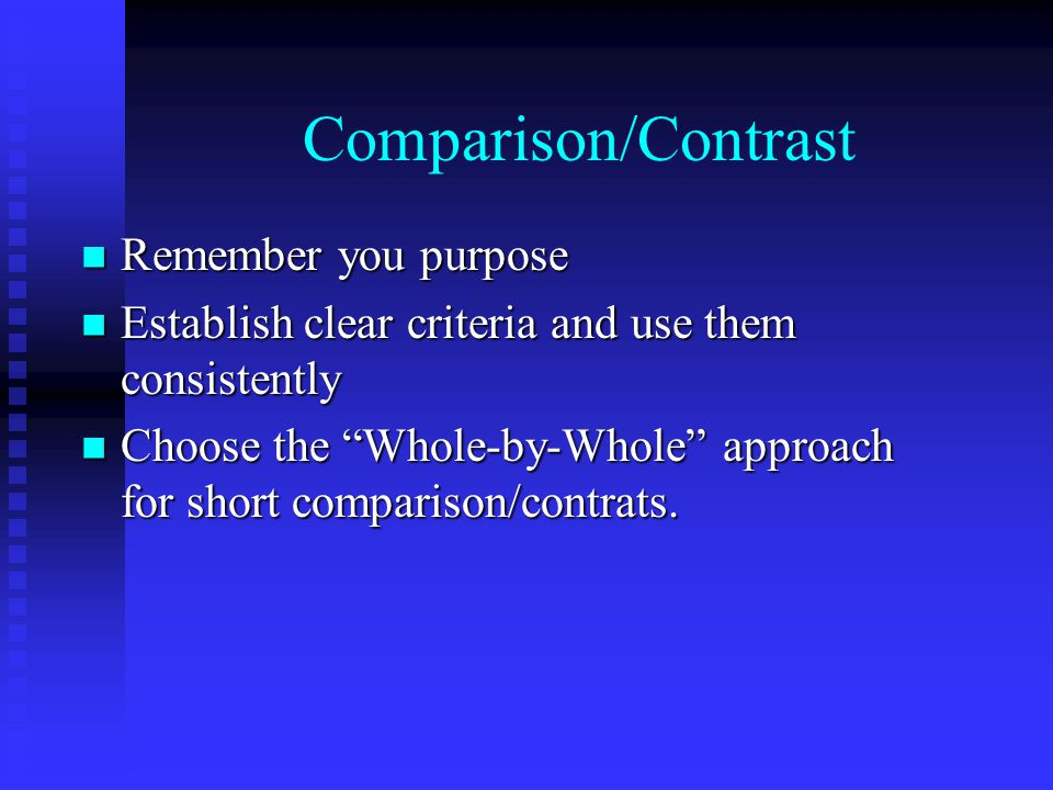 Comparison/Contrast Remember you purpose Remember you purpose Establish clear criteria and use them consistently Establish clear criteria and use them consistently Choose the Whole-by-Whole approach for short comparison/contrats.