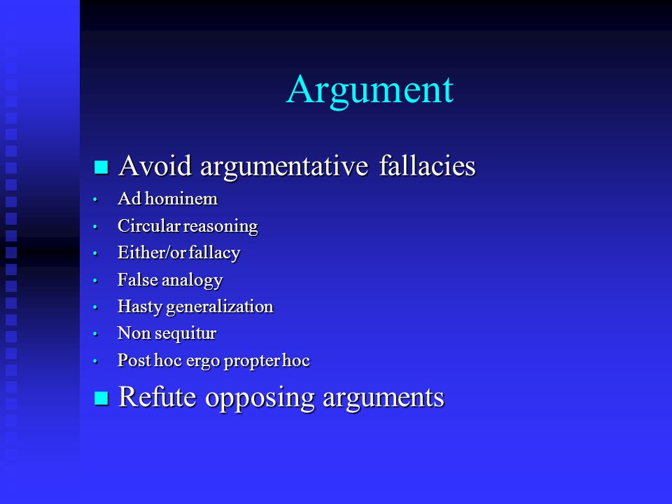 Argument Avoid argumentative fallacies Avoid argumentative fallacies Ad hominem Ad hominem Circular reasoning Circular reasoning Either/or fallacy Either/or fallacy False analogy False analogy Hasty generalization Hasty generalization Non sequitur Non sequitur Post hoc ergo propter hoc Post hoc ergo propter hoc Refute opposing arguments Refute opposing arguments